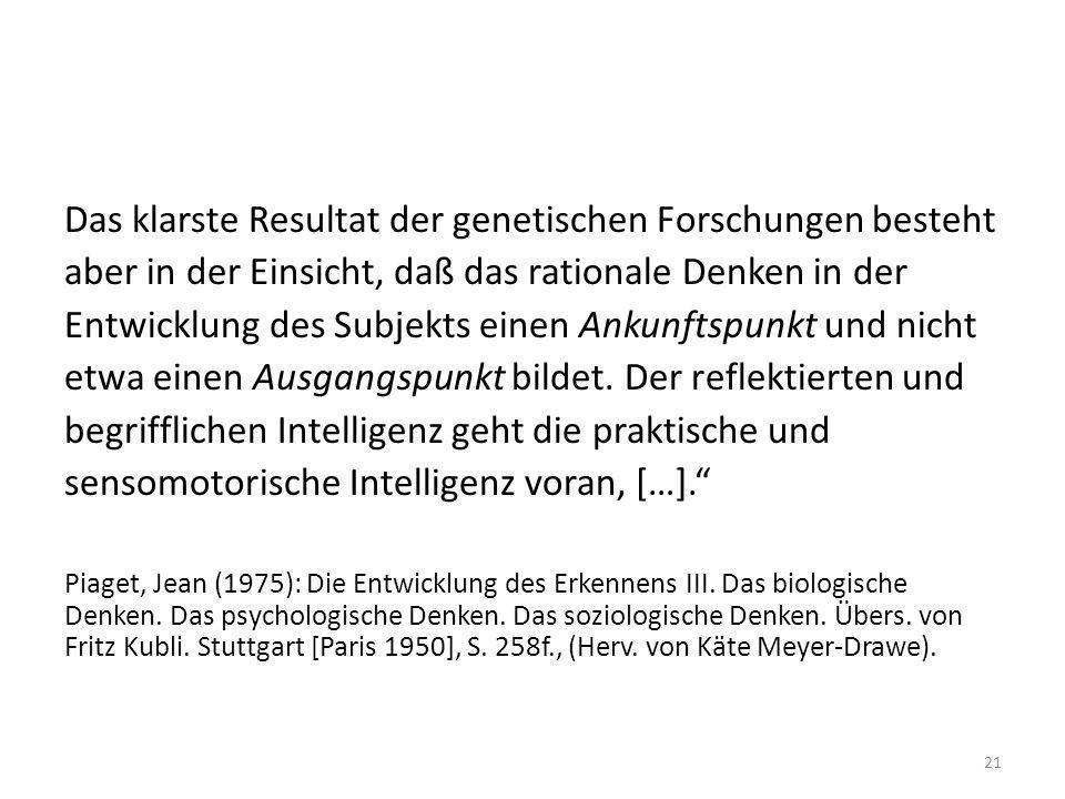 Das klarste Resultat der genetischen Forschungen besteht aber in der Einsicht, daß das rationale Denken in der Entwicklung des Subjekts einen Ankunftspunkt und nicht etwa einen Ausgangspunkt bildet. Der reflektierten und begrifflichen Intelligenz geht die praktische und sensomotorische Intelligenz voran, […].